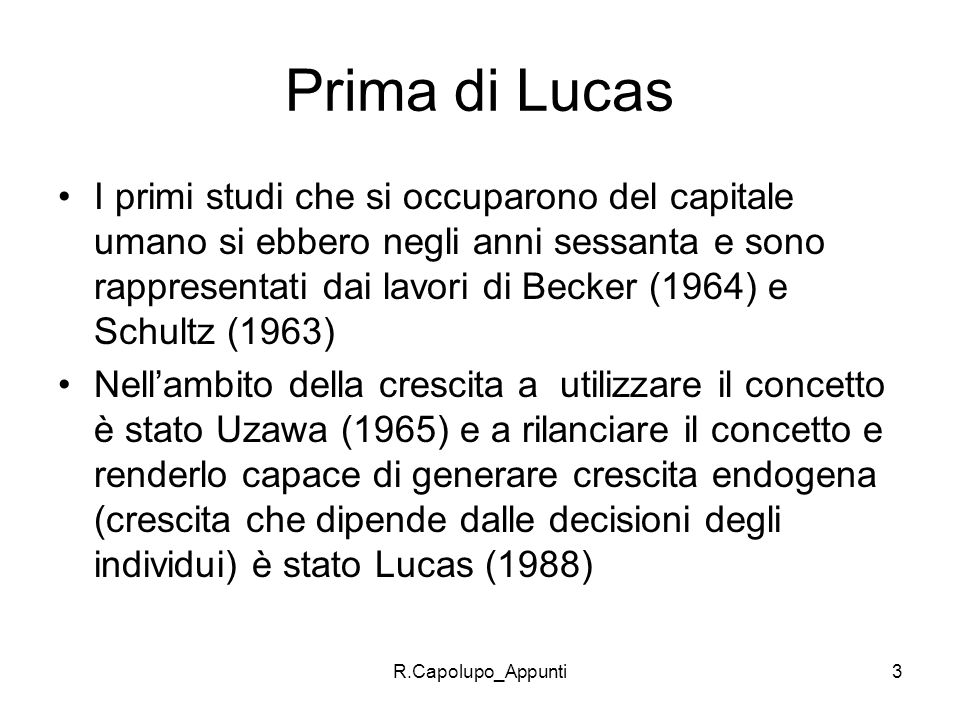 R.Capolupo_Appunti3 Prima di Lucas I primi studi che si occuparono del capitale umano si ebbero negli anni sessanta e sono rappresentati dai lavori di