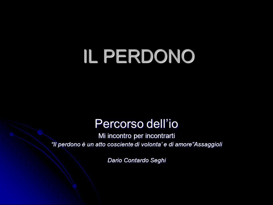 IL PERDONO Percorso dellio Mi incontro per incontrarti Il perdono è un atto cosciente di volonta e di amoreAssaggioli Dario Contardo Seghi