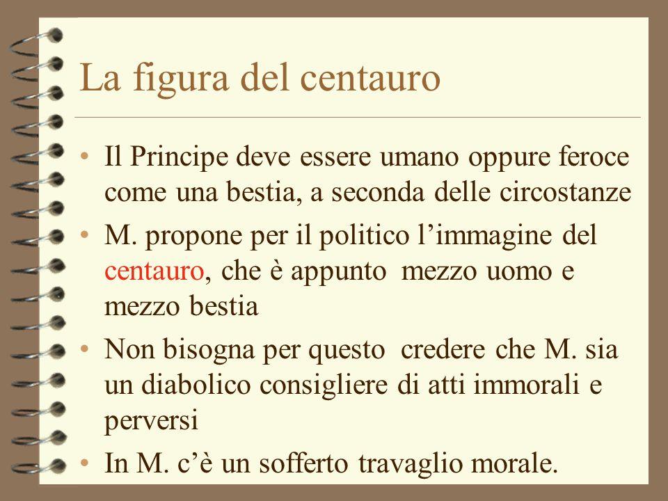 La figura del centauro Il Principe deve essere umano oppure feroce come una bestia, a seconda delle circostanze M. propone per il politico limmagine d