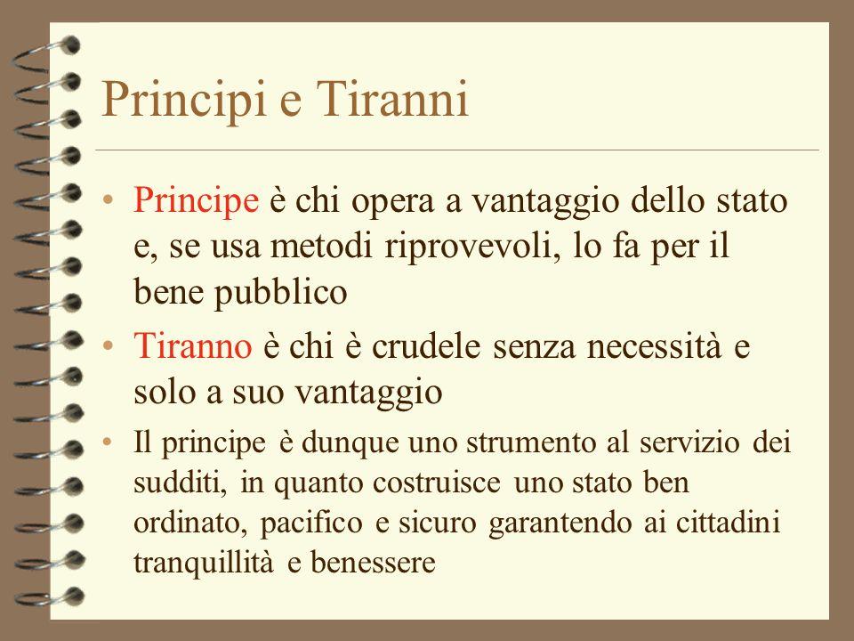 Principi e Tiranni Principe è chi opera a vantaggio dello stato e, se usa metodi riprovevoli, lo fa per il bene pubblico Tiranno è chi è crudele senza
