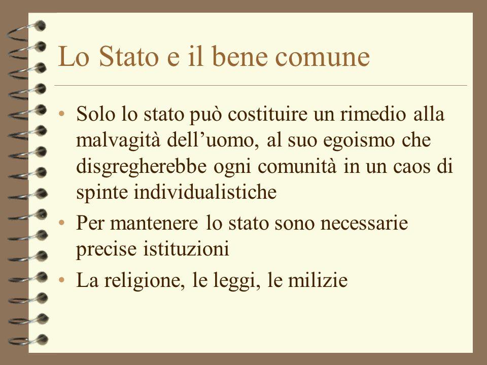 Lo Stato e il bene comune Solo lo stato può costituire un rimedio alla malvagità delluomo, al suo egoismo che disgregherebbe ogni comunità in un caos
