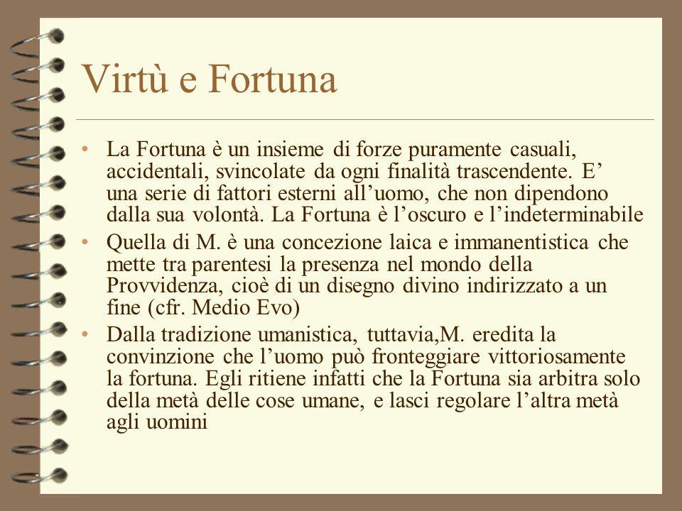 Virtù e Fortuna La Fortuna è un insieme di forze puramente casuali, accidentali, svincolate da ogni finalità trascendente. E una serie di fattori este