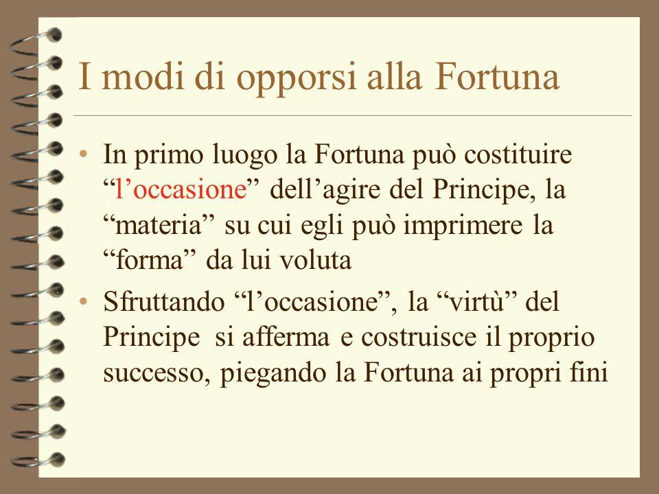 I modi di opporsi alla Fortuna In primo luogo la Fortuna può costituireloccasione dellagire del Principe, la materia su cui egli può imprimere la form