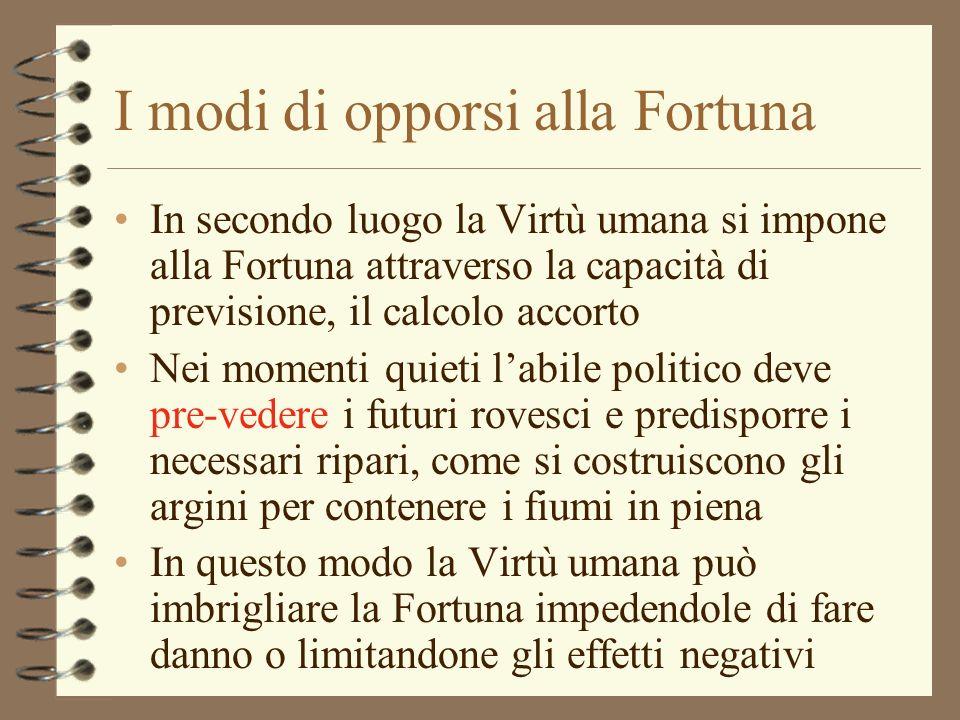 I modi di opporsi alla Fortuna In secondo luogo la Virtù umana si impone alla Fortuna attraverso la capacità di previsione, il calcolo accorto Nei mom