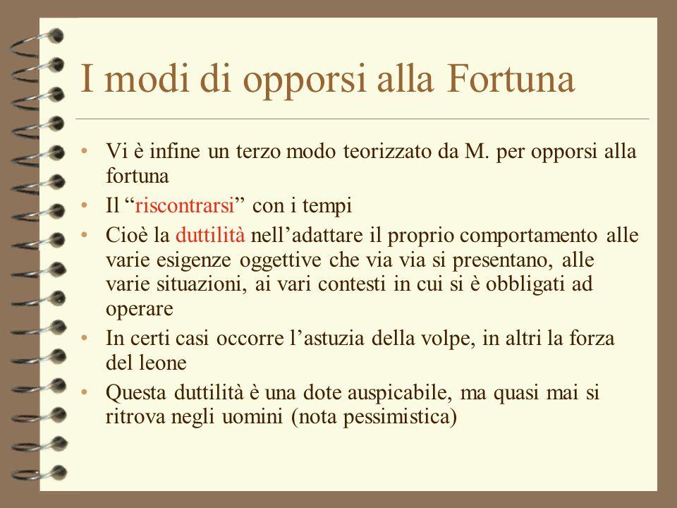 I modi di opporsi alla Fortuna Vi è infine un terzo modo teorizzato da M. per opporsi alla fortuna Il riscontrarsi con i tempi Cioè la duttilità nella