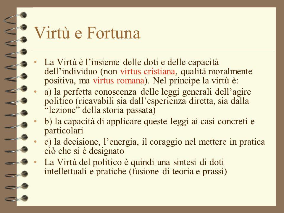 Virtù e Fortuna La Virtù è linsieme delle doti e delle capacità dellindividuo (non virtus cristiana, qualità moralmente positiva, ma virtus romana). N