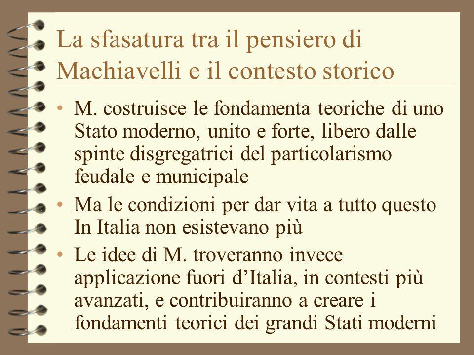 La sfasatura tra il pensiero di Machiavelli e il contesto storico M. costruisce le fondamenta teoriche di uno Stato moderno, unito e forte, libero dal