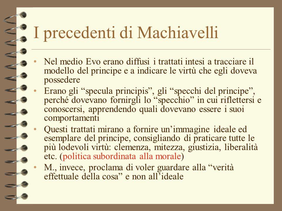 I precedenti di Machiavelli Nel medio Evo erano diffusi i trattati intesi a tracciare il modello del principe e a indicare le virtù che egli doveva po