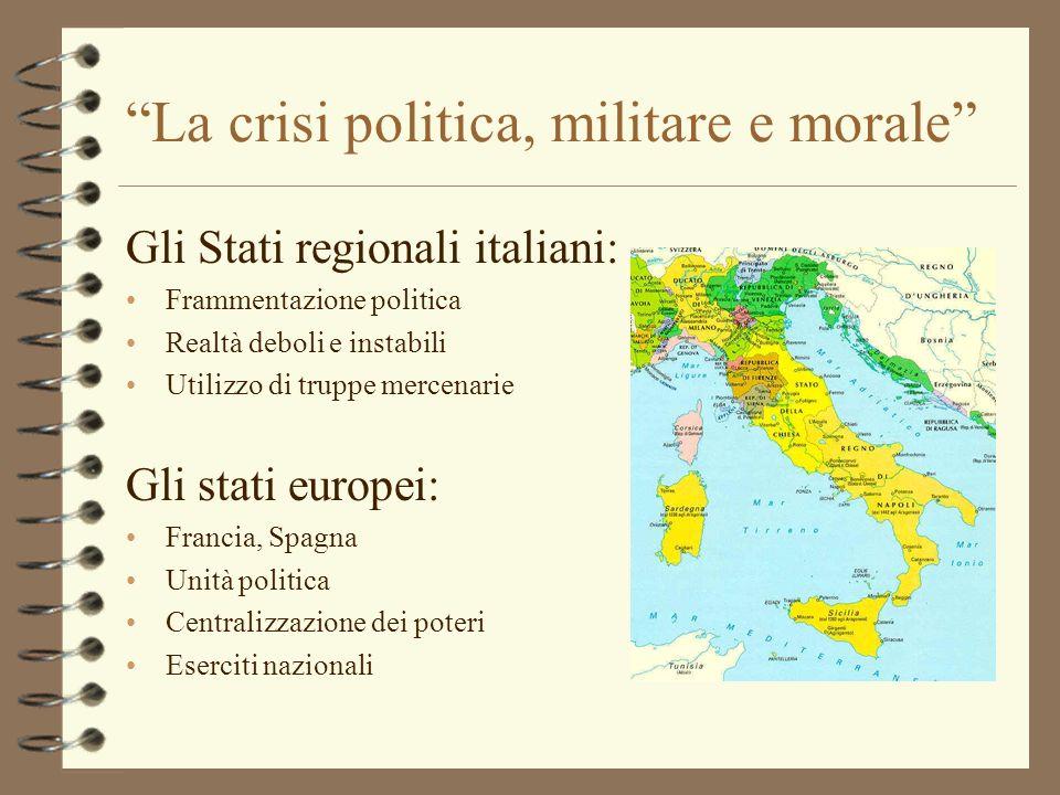 La crisi politica, militare e morale Gli Stati regionali italiani: Frammentazione politica Realtà deboli e instabili Utilizzo di truppe mercenarie Gli