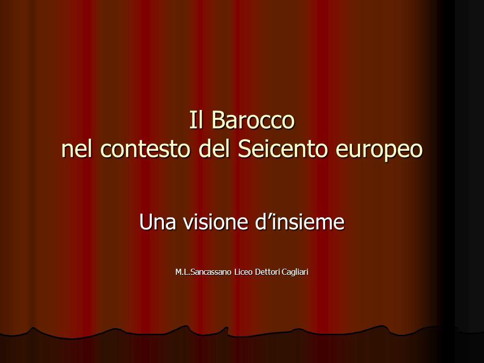 Il Barocco nel contesto del Seicento europeo Una visione dinsieme M.L.Sancassano Liceo Dettori Cagliari