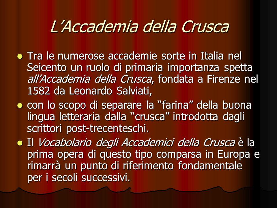 LAccademia della Crusca Tra le numerose accademie sorte in Italia nel Seicento un ruolo di primaria importanza spetta allAccademia della Crusca, fonda