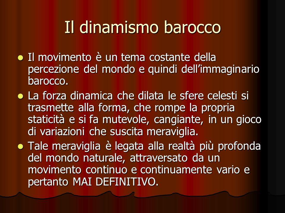 Il dinamismo barocco Il movimento è un tema costante della percezione del mondo e quindi dellimmaginario barocco. Il movimento è un tema costante dell