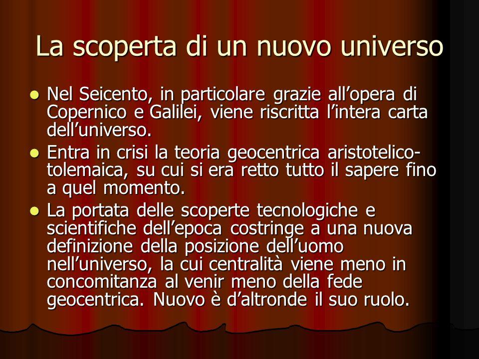 La scoperta di un nuovo universo Nel Seicento, in particolare grazie allopera di Copernico e Galilei, viene riscritta lintera carta delluniverso. Nel