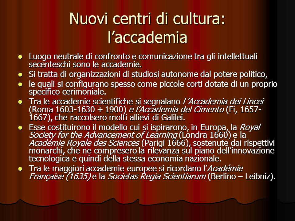 Nuovi centri di cultura: laccademia Luogo neutrale di confronto e comunicazione tra gli intellettuali secenteschi sono le accademie. Luogo neutrale di