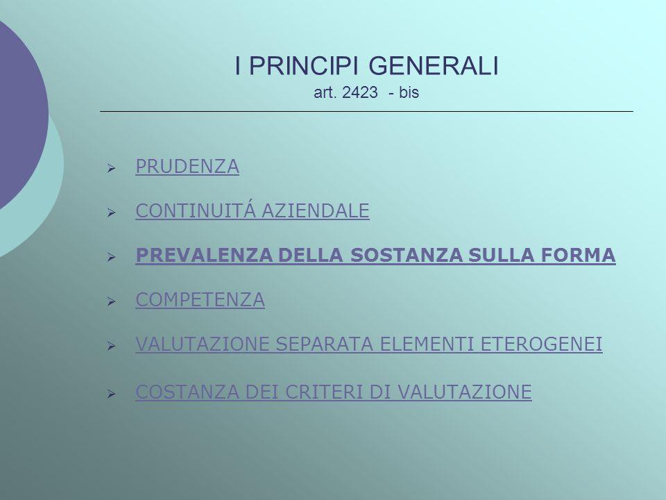 I PRINCIPI GENERALI art. 2423 - bis PRUDENZA CONTINUITÁ AZIENDALE PREVALENZA DELLA SOSTANZA SULLA FORMA COMPETENZA VALUTAZIONE SEPARATA ELEMENTI ETERO