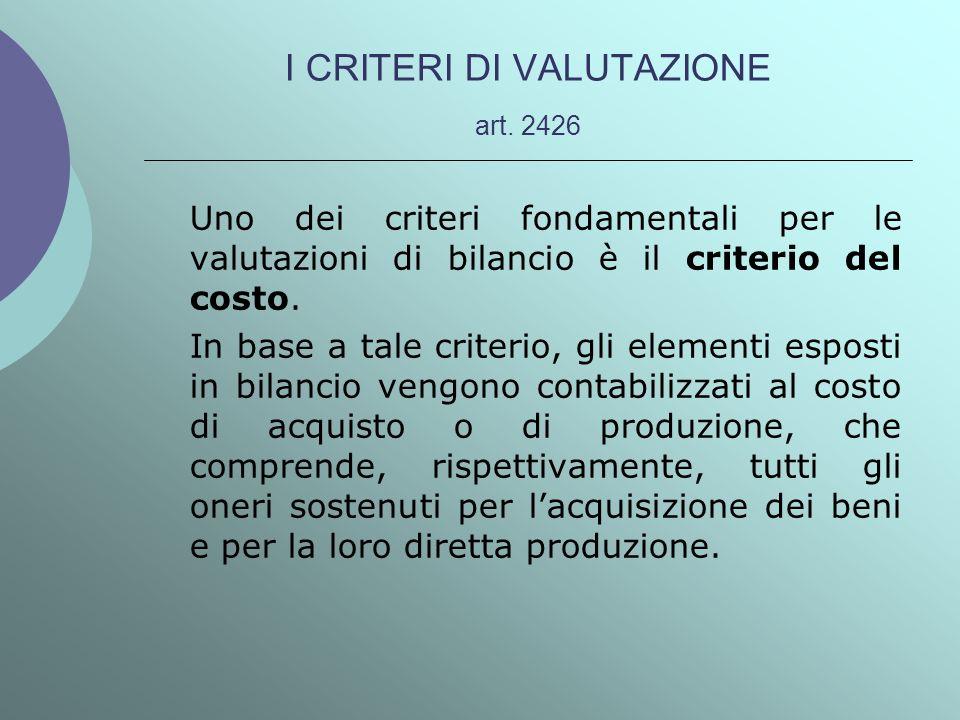 I CRITERI DI VALUTAZIONE art. 2426 Uno dei criteri fondamentali per le valutazioni di bilancio è il criterio del costo. In base a tale criterio, gli e