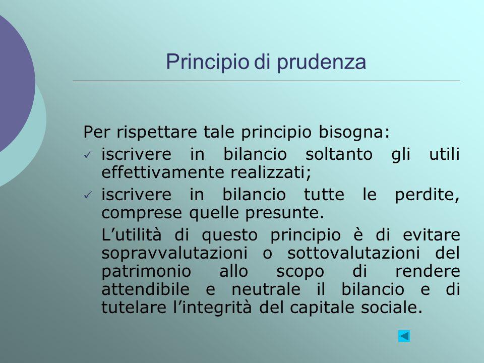 Principio di prudenza Per rispettare tale principio bisogna: iscrivere in bilancio soltanto gli utili effettivamente realizzati; iscrivere in bilancio