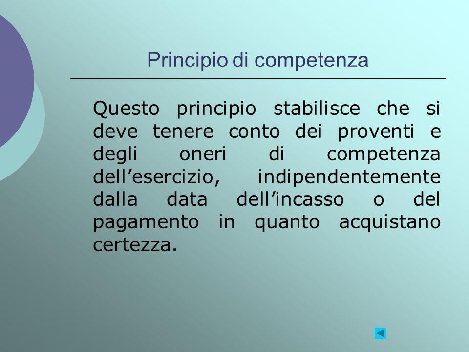 Principio di competenza Questo principio stabilisce che si deve tenere conto dei proventi e degli oneri di competenza dellesercizio, indipendentemente