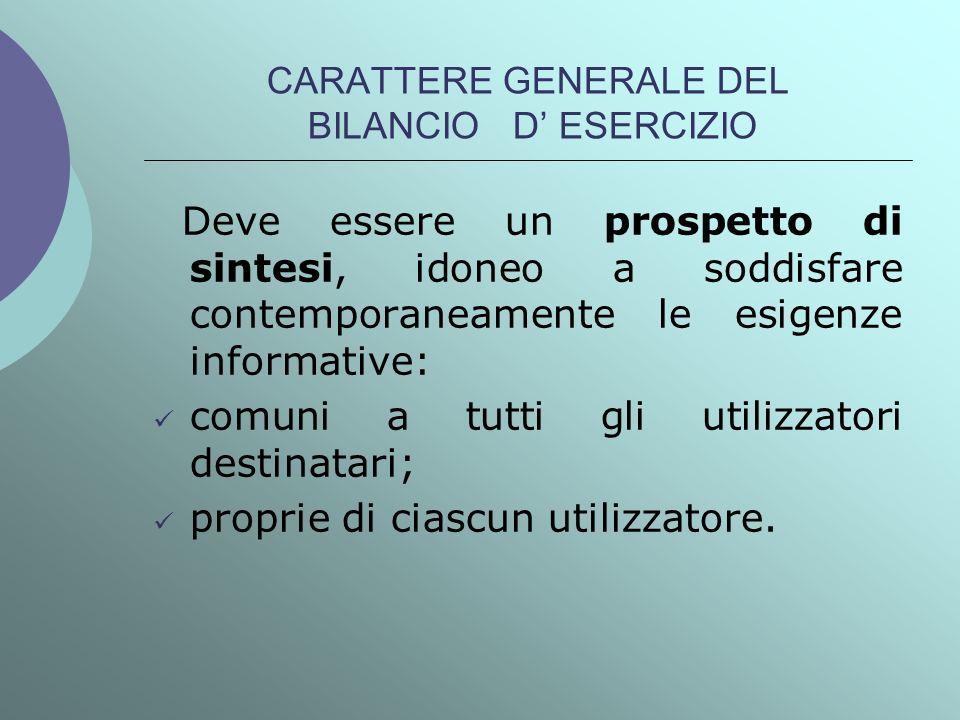 CARATTERE GENERALE DEL BILANCIO D ESERCIZIO Deve essere un prospetto di sintesi, idoneo a soddisfare contemporaneamente le esigenze informative: comun