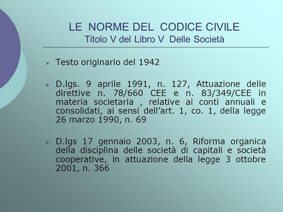 LE NORME DEL CODICE CIVILE Titolo V del Libro V Delle Società Testo originario del 1942 D.lgs. 9 aprile 1991, n. 127, Attuazione delle direttive n. 78