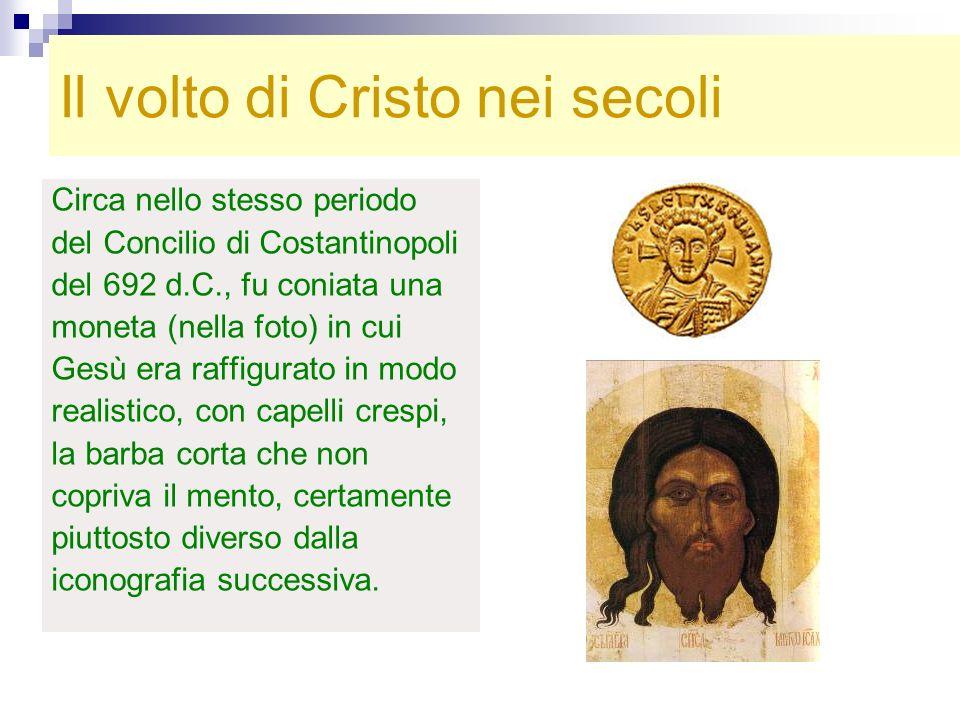Il volto di Cristo nei secoli Circa nello stesso periodo del Concilio di Costantinopoli del 692 d.C., fu coniata una moneta (nella foto) in cui Gesù e