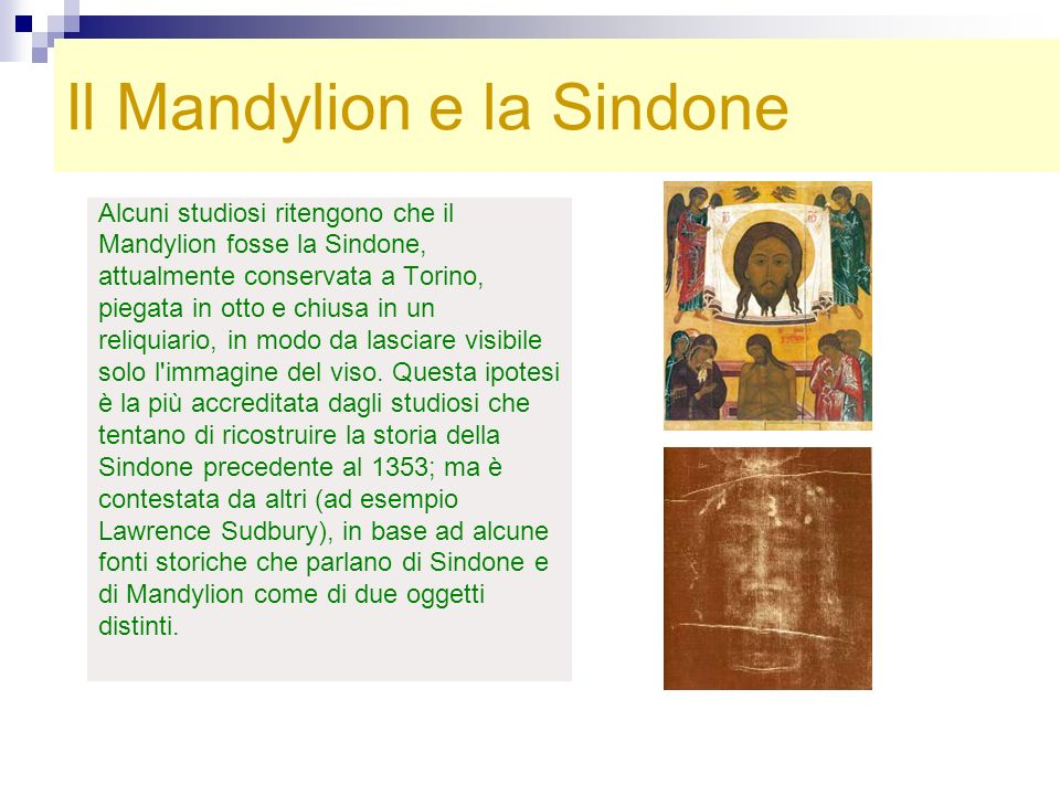 Il Mandylion e la Sindone Alcuni studiosi ritengono che il Mandylion fosse la Sindone, attualmente conservata a Torino, piegata in otto e chiusa in un