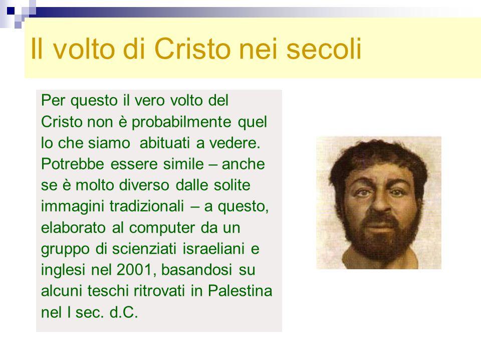 Il volto di Cristo nei secoli Per questo il vero volto del Cristo non è probabilmente quel lo che siamo abituati a vedere. Potrebbe essere simile – an