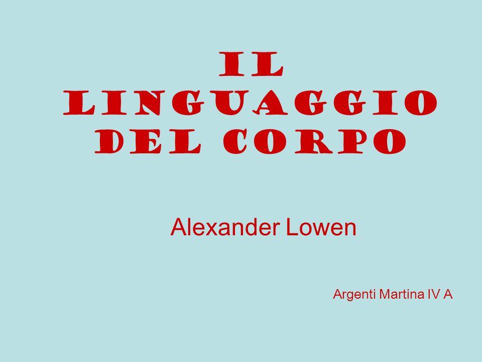IL LINGUAGGIO DEL CORPO Alexander Lowen Argenti Martina IV A