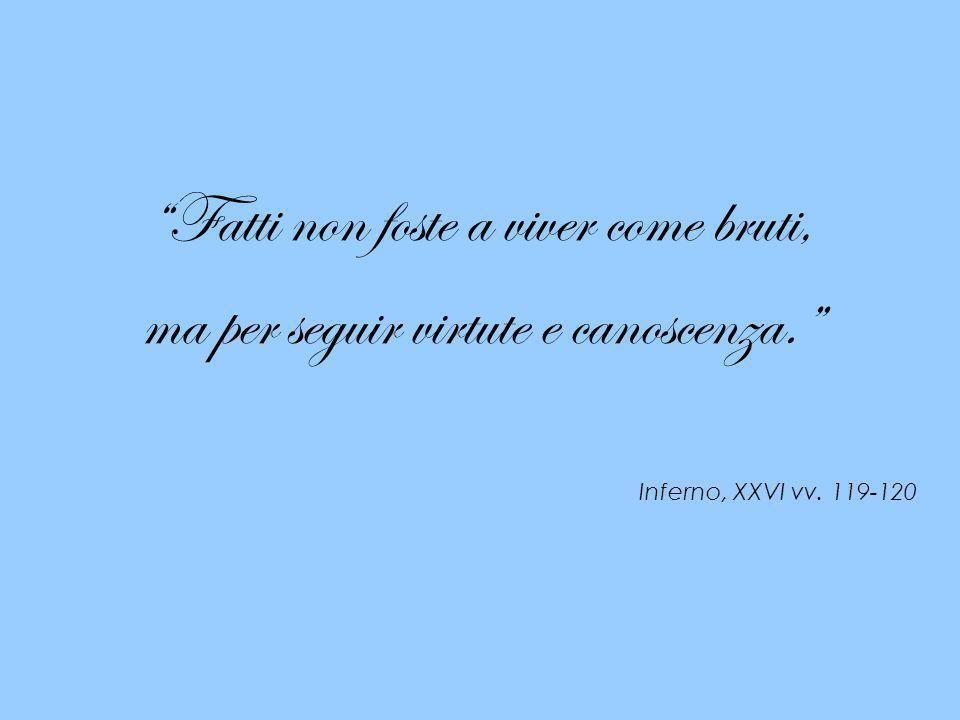 Fatti non foste a viver come bruti, ma per seguir virtute e canoscenza. Inferno, XXVI vv. 119-120