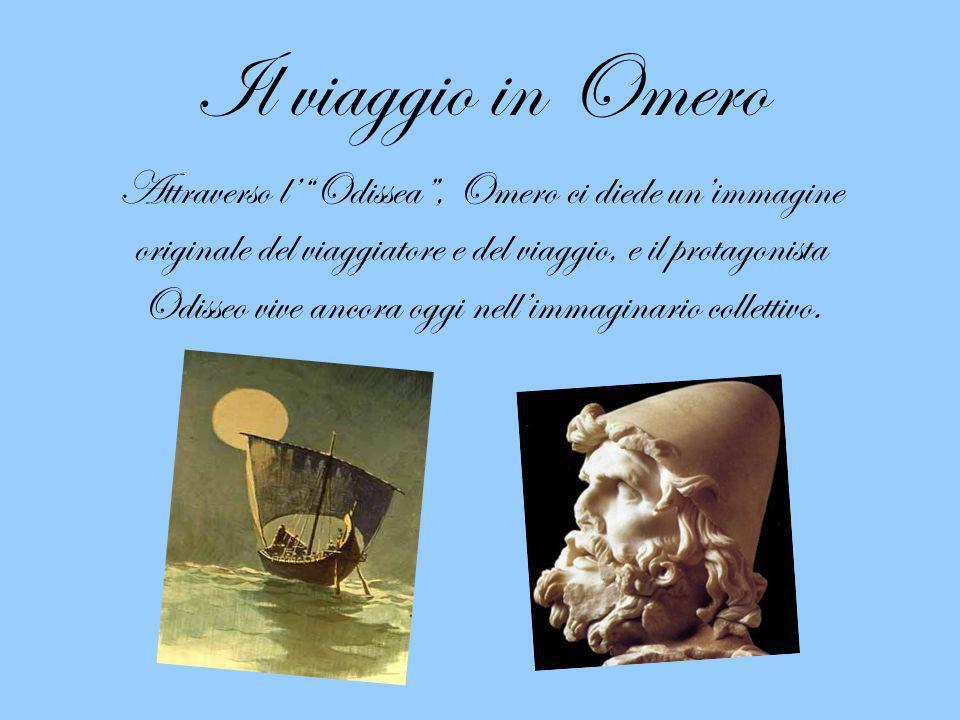 Il viaggio in Omero Attraverso lOdissea, Omero ci diede unimmagine originale del viaggiatore e del viaggio, e il protagonista Odisseo vive ancora oggi