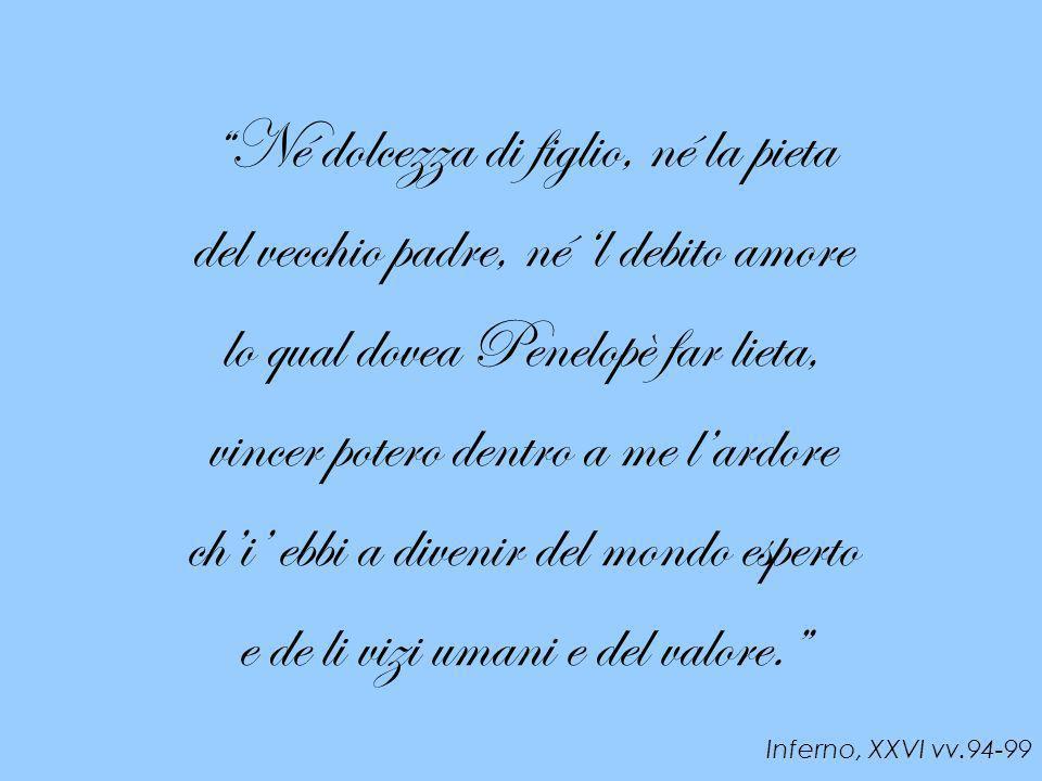 Né dolcezza di figlio, né la pieta del vecchio padre, né l debito amore lo qual dovea Penelopè far lieta, vincer potero dentro a me lardore chi ebbi a