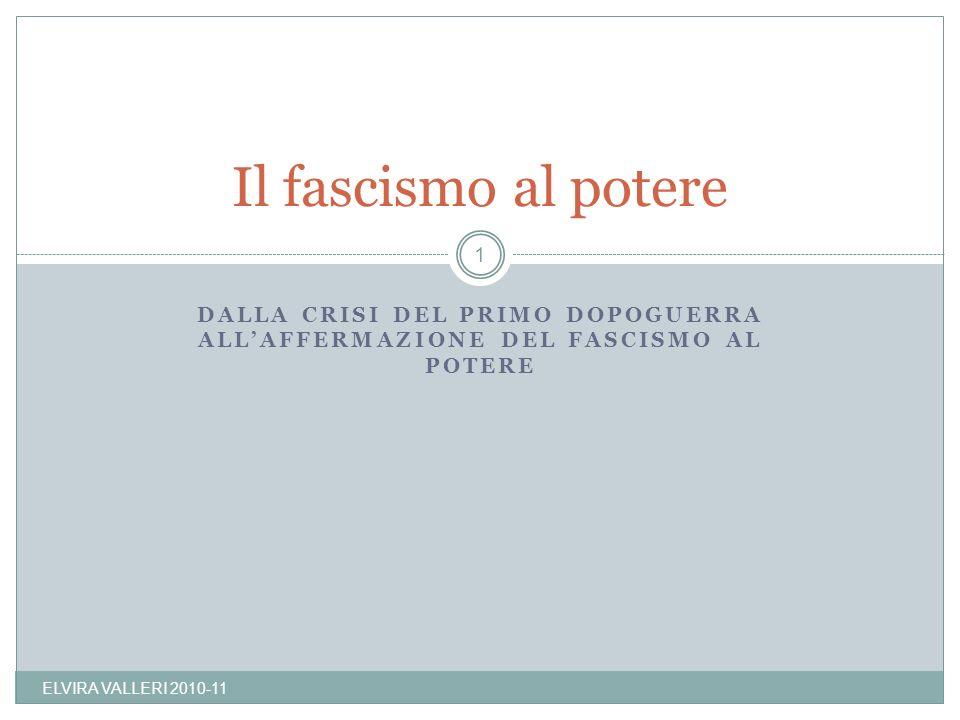 DALLA CRISI DEL PRIMO DOPOGUERRA ALLAFFERMAZIONE DEL FASCISMO AL POTERE Il fascismo al potere 1 ELVIRA VALLERI 2010-11