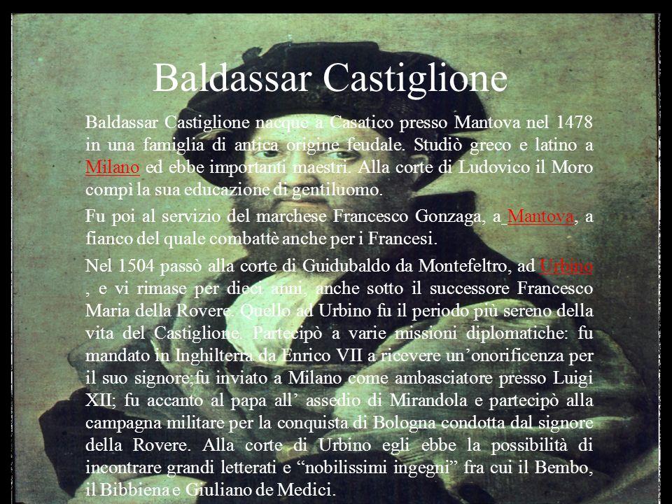 Baldassar Castiglione Baldassar Castiglione nacque a Casatico presso Mantova nel 1478 in una famiglia di antica origine feudale. Studiò greco e latino