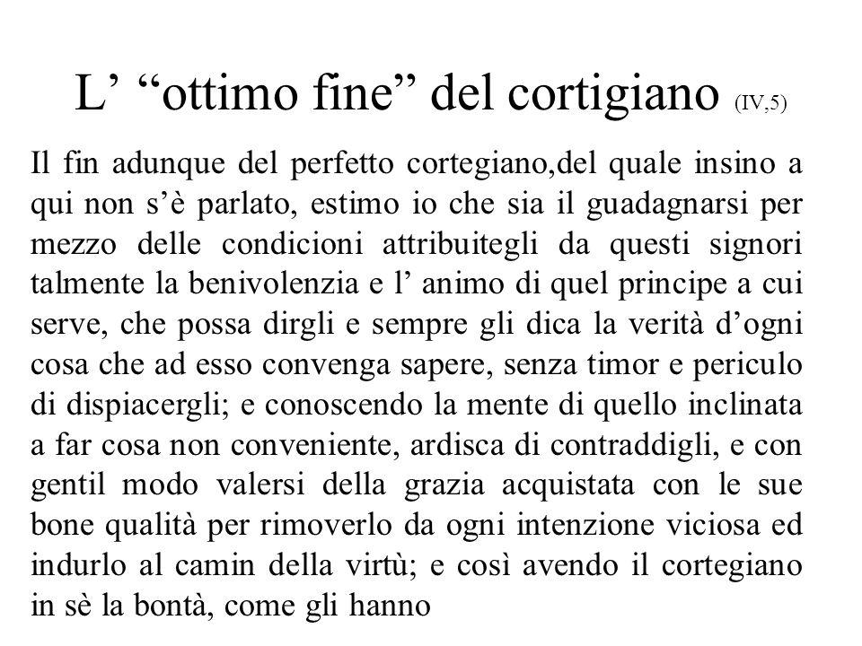 L ottimo fine del cortigiano (IV,5) Il fin adunque del perfetto cortegiano,del quale insino a qui non sè parlato, estimo io che sia il guadagnarsi per