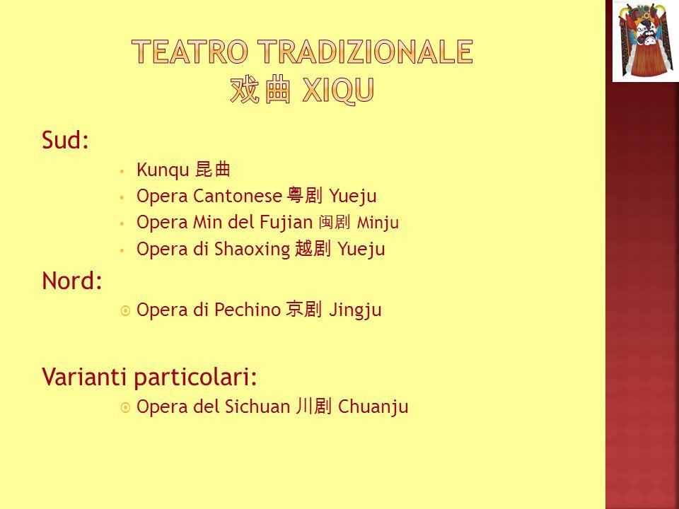Sud: Kunqu Opera Cantonese Yueju Opera Min del Fujian Minju Opera di Shaoxing Yueju Nord: Opera di Pechino Jingju Varianti particolari: Opera del Sich
