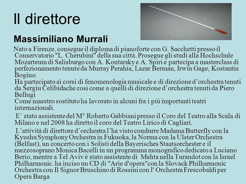 Il direttore Massimiliano Murrali Nato a Firenze, consegue il diploma di pianoforte con G. Sacchetti presso il Conservatorio