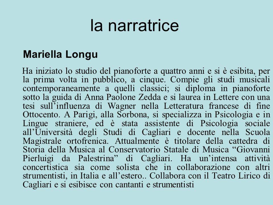 la narratrice Mariella Longu Ha iniziato lo studio del pianoforte a quattro anni e si è esibita, per la prima volta in pubblico, a cinque. Compie gli