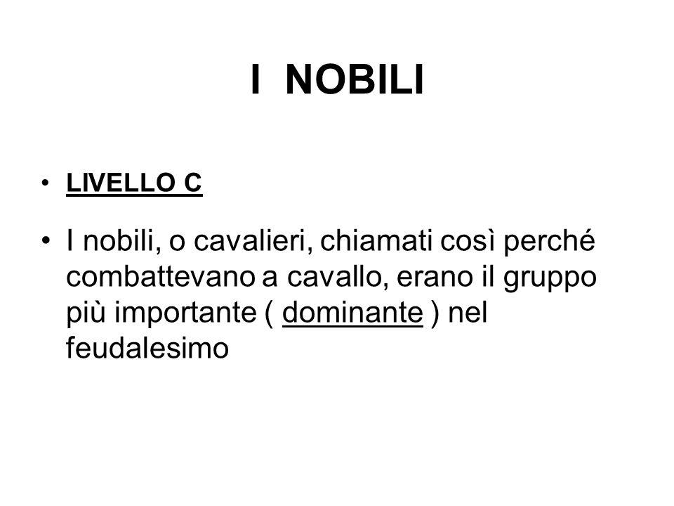 I NOBILI LIVELLO C I nobili, o cavalieri, chiamati così perché combattevano a cavallo, erano il gruppo più importante ( dominante ) nel feudalesimo