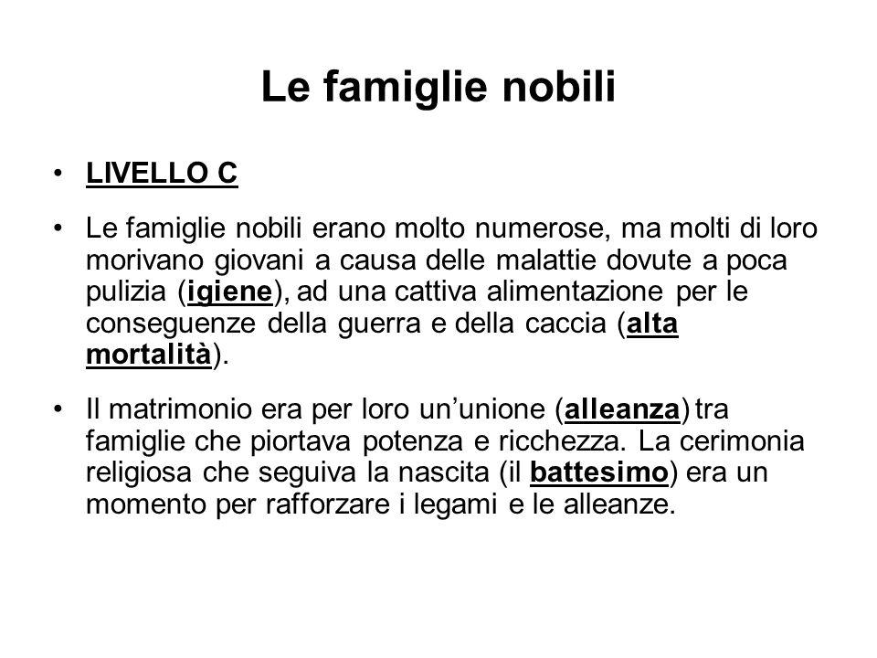 Le famiglie nobili LIVELLO C Le famiglie nobili erano molto numerose, ma molti di loro morivano giovani a causa delle malattie dovute a poca pulizia (
