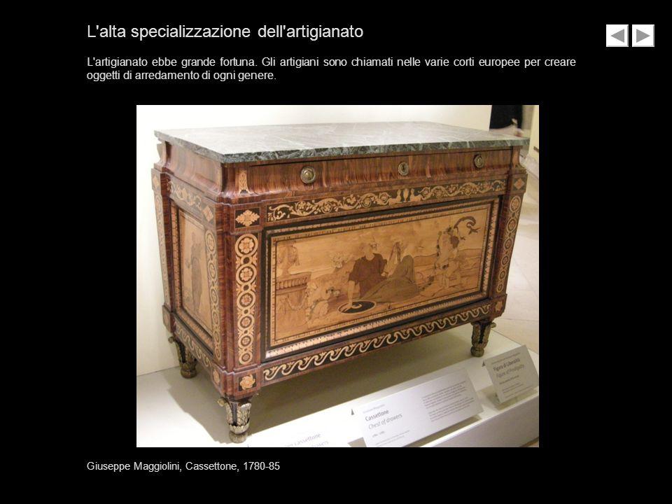 Giuseppe Maggiolini, Cassettone, 1780-85 L'alta specializzazione dell'artigianato L'artigianato ebbe grande fortuna. Gli artigiani sono chiamati nelle