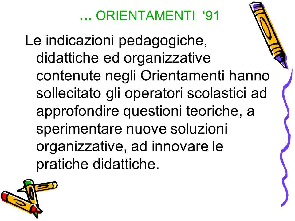 … ORIENTAMENTI 91 Le indicazioni pedagogiche, didattiche ed organizzative contenute negli Orientamenti hanno sollecitato gli operatori scolastici ad a