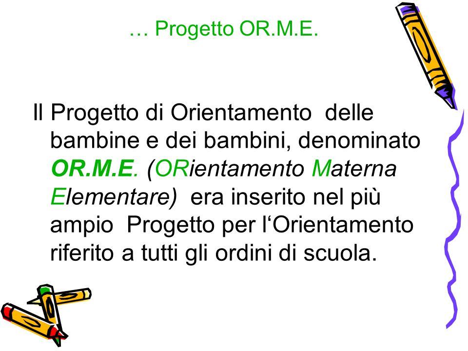 … Progetto OR.M.E. Il Progetto di Orientamento delle bambine e dei bambini, denominato OR.M.E. (ORientamento Materna Elementare) era inserito nel più