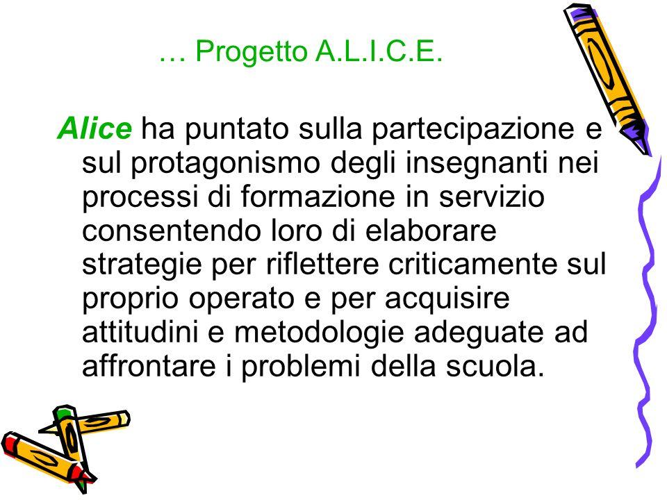 … Progetto A.L.I.C.E. Alice ha puntato sulla partecipazione e sul protagonismo degli insegnanti nei processi di formazione in servizio consentendo lor
