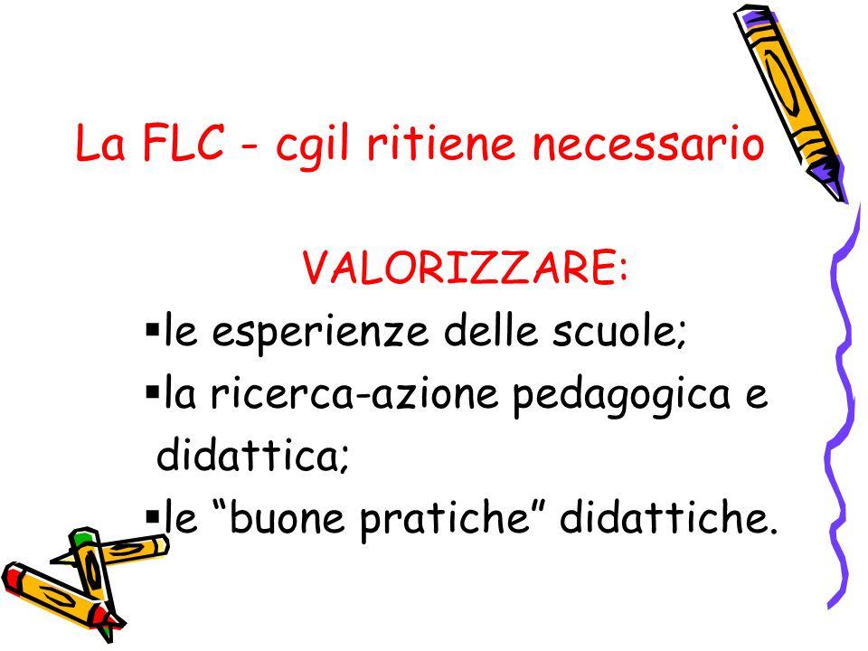 La FLC - cgil ritiene necessario VALORIZZARE: le esperienze delle scuole; la ricerca-azione pedagogica e didattica; le buone pratiche didattiche.