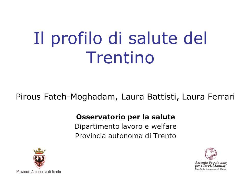 Il profilo di salute del Trentino Pirous Fateh-Moghadam, Laura Battisti, Laura Ferrari Osservatorio per la salute Dipartimento lavoro e welfare Provin