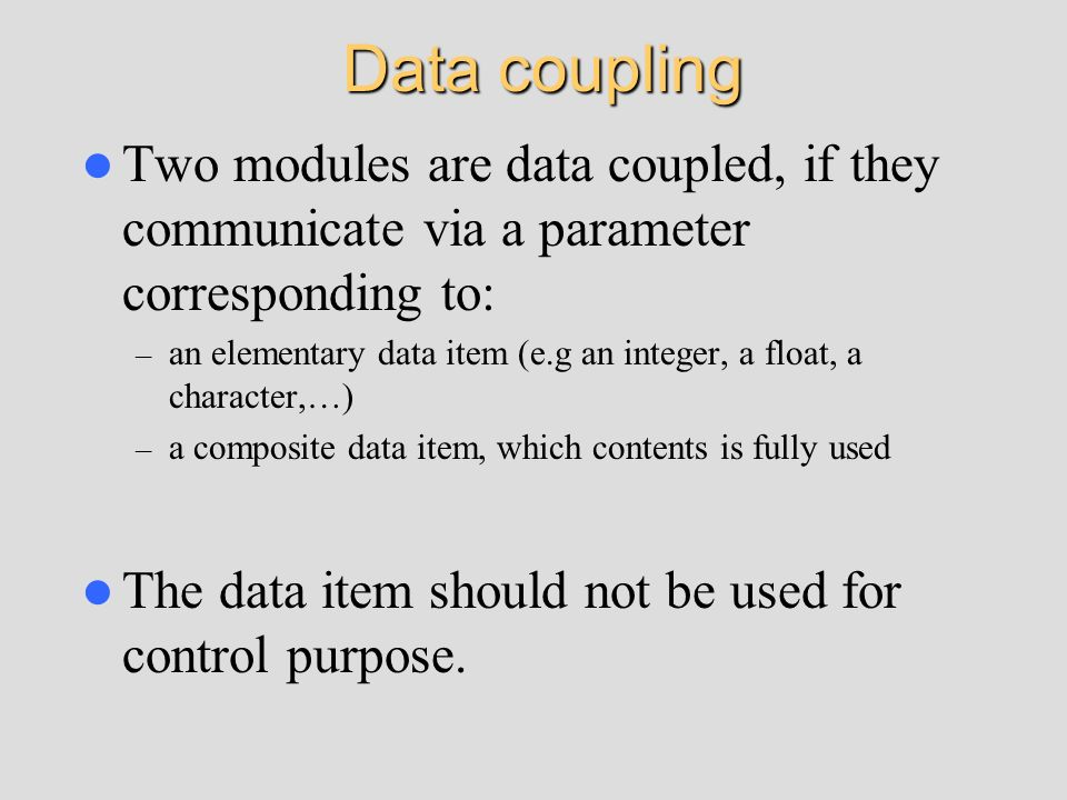 Data coupling Two modules are data coupled, if they communicate via a parameter corresponding to: – an elementary data item (e.g an integer, a float,