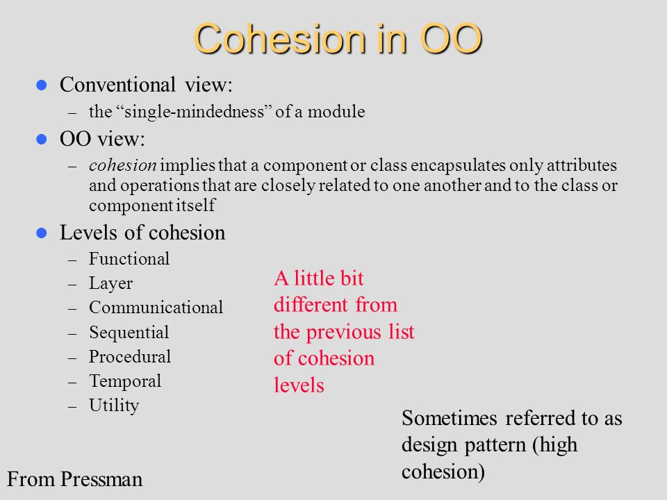 Cohesion in OO Conventional view: – the single-mindedness of a module OO view: – cohesion implies that a component or class encapsulates only attribut