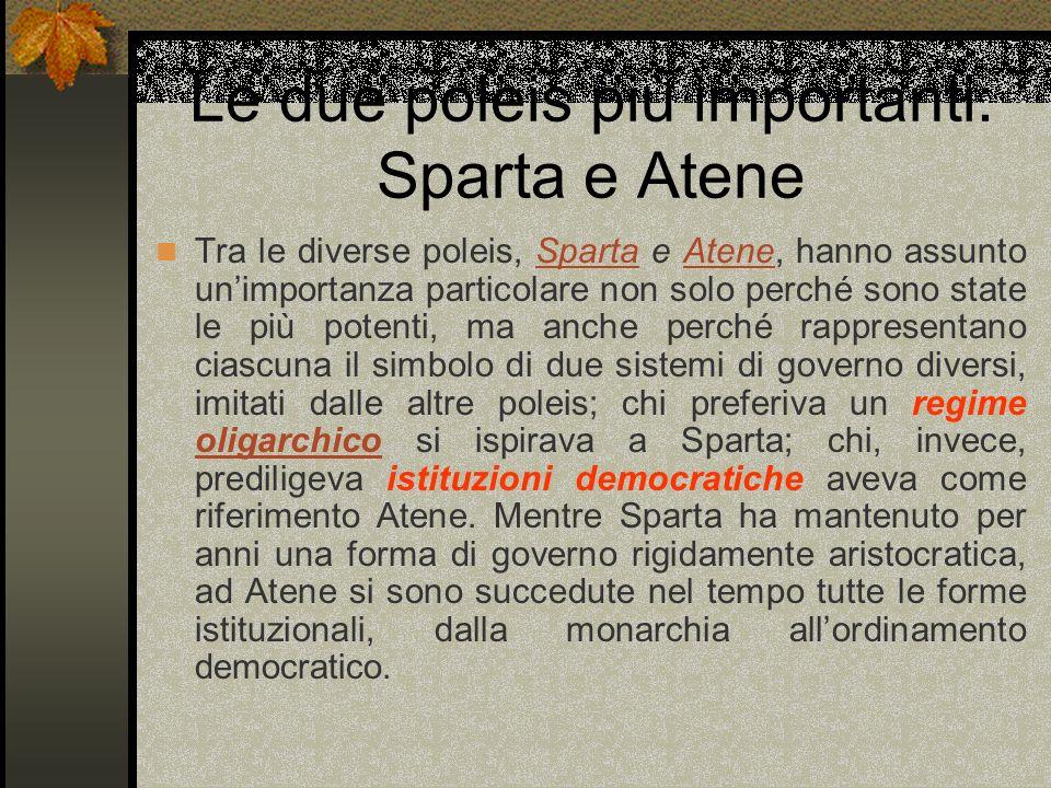 Le due poleis più importanti: Sparta e Atene Tra le diverse poleis, Sparta e Atene, hanno assunto unimportanza particolare non solo perché sono state