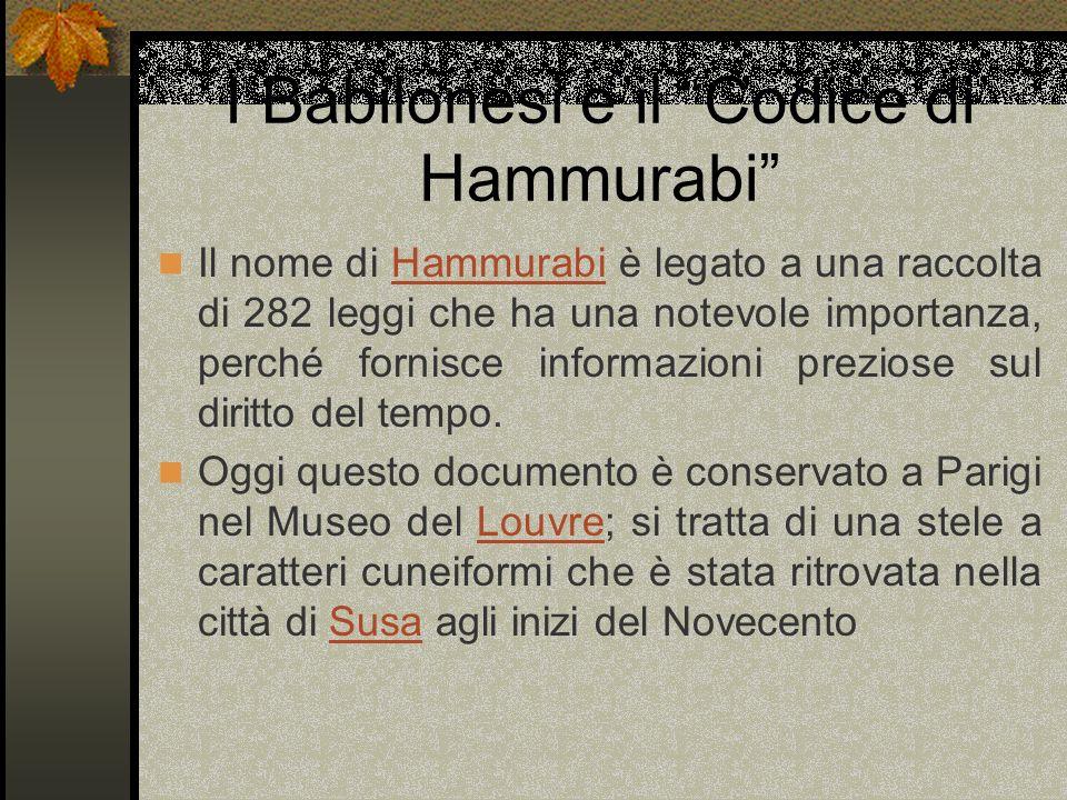 I Babilonesi e il Codice di Hammurabi Il nome di Hammurabi è legato a una raccolta di 282 leggi che ha una notevole importanza, perché fornisce inform