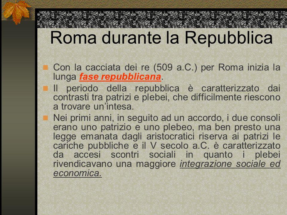 Roma durante la Repubblica Con la cacciata dei re (509 a.C.) per Roma inizia la lunga fase repubblicana. Il periodo della repubblica è caratterizzato